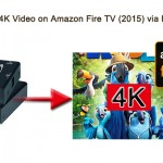 How to Play 4K Video on Amazon Fire TV (2015) via HDMI?